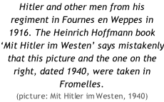 Hitler and other men from his regiment in Fournes en Weppes in 1916. The Heinrich Hoffmann book 'Mit Hitler im Westen' says mistakenly that this picture and the one on the right, dated 1940, were taken in Fromelles.  (picture: Mit Hitler im Westen, 1940)