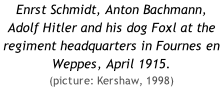 Enrst Schmidt, Anton Bachmann, Adolf Hitler and his dog Foxl at the regiment headquarters in Fournes en Weppes, April 1915. (picture: Kershaw, 1998)