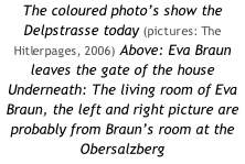 The coloured photo's show the Delpstrasse today (pictures: The Hitlerpages, 2006) Above: Eva Braun leaves the gate of the house Underneath: The living room of Eva Braun, the left and right picture are probably from Braun's room at the Obersalzberg
