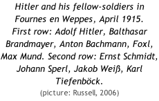 Hitler and his fellow-soldiers in Fournes en Weppes, April 1915. First row: Adolf Hitler, Balthasar Brandmayer, Anton Bachmann, Foxl, Max Mund. Second row: Ernst Schmidt, Johann Sperl, Jakob Weiß, Karl Tiefenböck.  (picture: Russell, 2006)