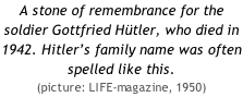 A stone of remembrance for the soldier Gottfried Hütler, who died in 1942. Hitler's family name was often spelled like this.  (picture: LIFE-magazine, 1950)